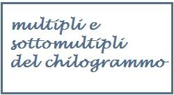 multipli e sottomultipli del chilogrammo