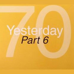 70 Yesterday: Part 6